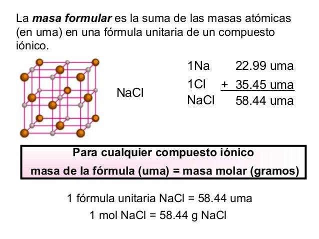 La masa formular es la suma de las masas atómicas (en uma) en una fórmula unitaria de un compuesto iónico. 1Na 22.99 uma 1...