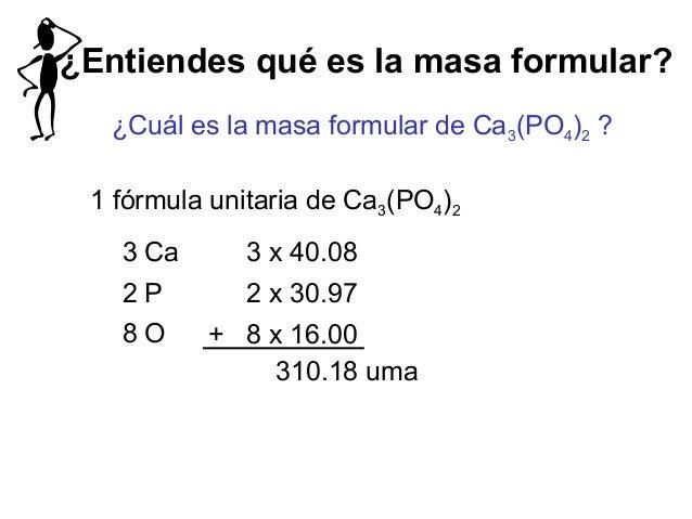 ¿Entiendes qué es la masa formular? ¿Cuál es la masa formular de Ca3(PO4)2 ? 1 fórmula unitaria de Ca3(PO4)2 3 Ca 3 x 40.0...