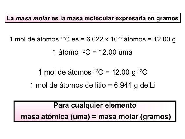 La masa molar es la masa molecular expresada en gramos 1 mol de átomos 12 C es = 6.022 x 1023 átomos = 12.00 g 1 átomo 12 ...
