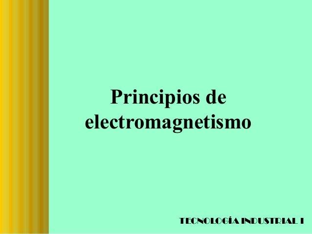 Principios de electromagnetismo  TECNOLOGÍA INDUSTRIAL I