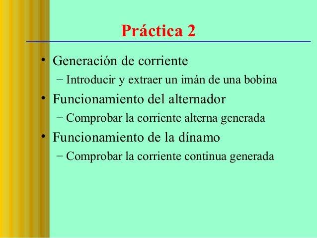 Práctica 2 • Generación de corriente – Introducir y extraer un imán de una bobina  • Funcionamiento del alternador – Compr...