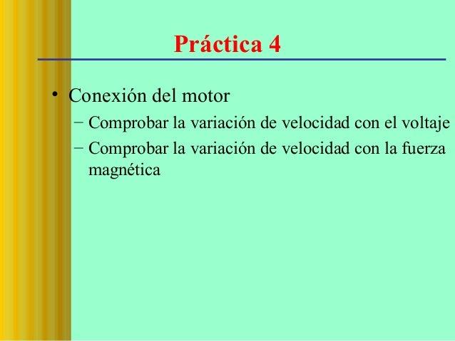 Práctica 4 • Conexión del motor – Comprobar la variación de velocidad con el voltaje – Comprobar la variación de velocidad...