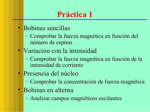 Práctica 1 • Bobinas sencillas – Comprobar la fuerza magnética en función del número de espiras  • Variación con la intens...