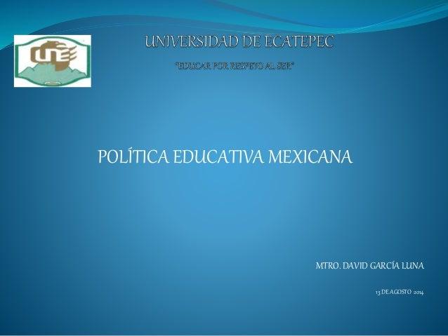 POLÍTICA EDUCATIVA MEXICANA MTRO. DAVID GARCÍA LUNA 13 DE AGOSTO 2014