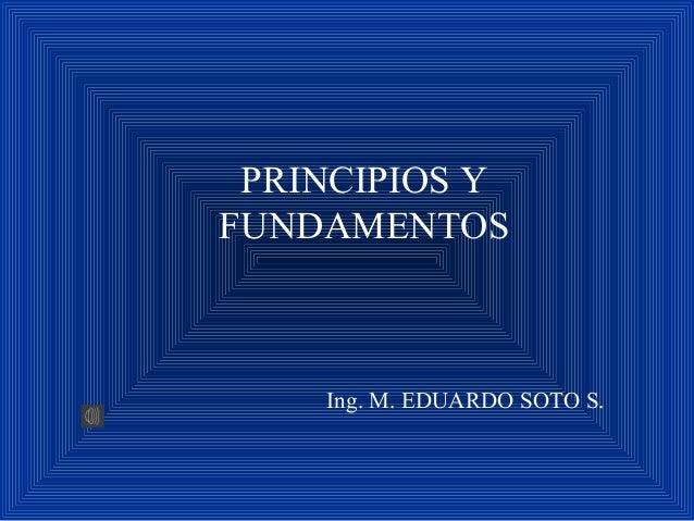 PRINCIPIOS Y FUNDAMENTOS Ing. M. EDUARDO SOTO S.