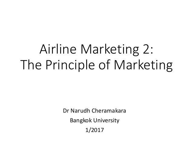 Airline Marketing 2: The Principle of Marketing Dr Narudh Cheramakara Bangkok University 1/2017