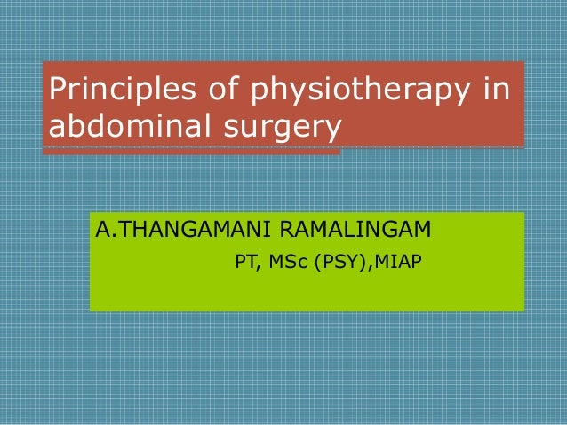 Principles of physiotherapy in abdominal surgery A.THANGAMANI RAMALINGAM PT, MSc (PSY),MIAP