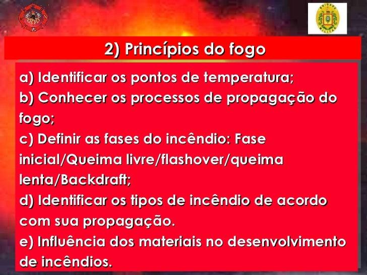 2) Princípios do fogo a) Identificar os pontos de temperatura; b) Conhecer os processos de propagação do fogo; c) Definir ...