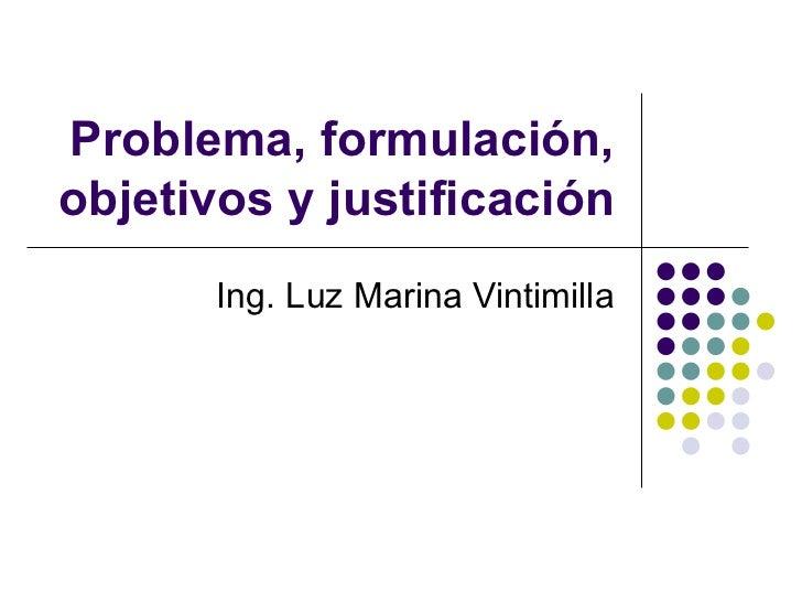 Problema, formulación, objetivos y justificación Ing. Luz Marina Vintimilla