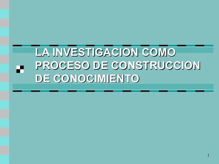 LA INVESTIGACION COMO PROCESO DE CONSTRUCCION DE CONOCIMIENTO