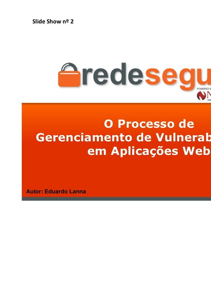 Slide Show nº 2            O Processo de   Gerenciamento de Vulnerabilidades          em Aplicações WebAutor: Eduardo Lann...
