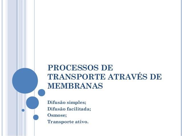 PROCESSOS DETRANSPORTE ATRAVÉS DEMEMBRANASDifusão simples;Difusão facilitada;Osmose;Transporte ativo.