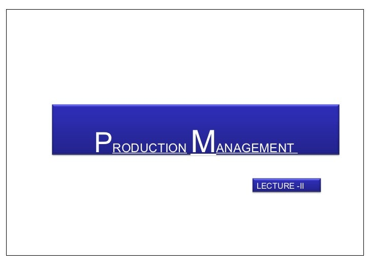 PRODUCTION MANAGEMENT                 LECTURE -II