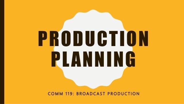 PRODUCTION PLANNING C O M M 1 1 9 : B R O A D C A S T P R O D U C T I O N