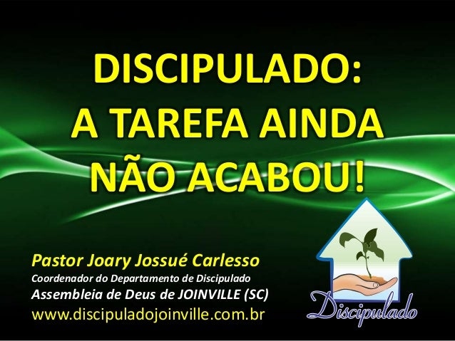 DISCIPULADO: A TAREFA AINDA NÃO ACABOU! Pastor Joary Jossué Carlesso Coordenador do Departamento de Discipulado Assembleia...