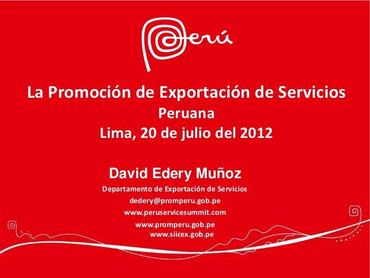 La Promoción de Exportación de Servicios                 Peruana         Lima, 20 de julio del 2012          David Edery M...