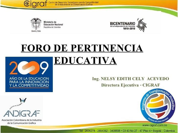 FORO DE PERTINENCIA EDUCATIVA Ing. NELSY EDITH CELY  ACEVEDO Directora Ejecutiva - CIGRAF