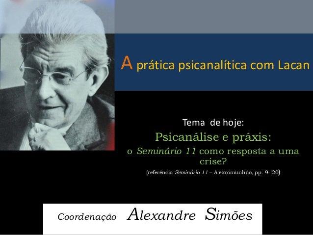 A prática psicanalítica com Lacan  Coordenação Alexandre Simões  Tema de hoje:  Psicanálise e práxis:  o Seminário 11 como...