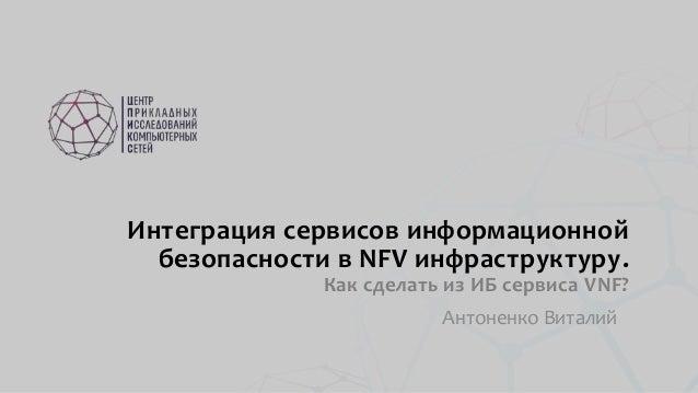 Интеграция сервисов информационной безопасности в NFV инфраструктуру. Как сделать из ИБ сервиса VNF? Антоненко Виталий