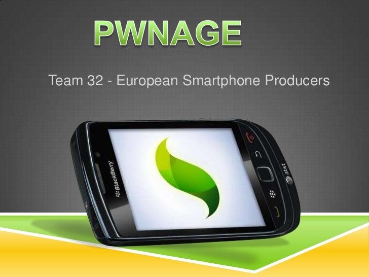 PWNAGE<br />Team 32 - European Smartphone Producers<br />
