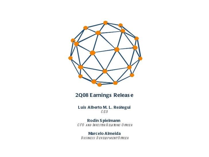 2Q08 Earnings Release Luis Alberto M. L. Reátegui CEO Rodin Spielmann  CFO and Investor Relations Officer Marcelo Almeida ...