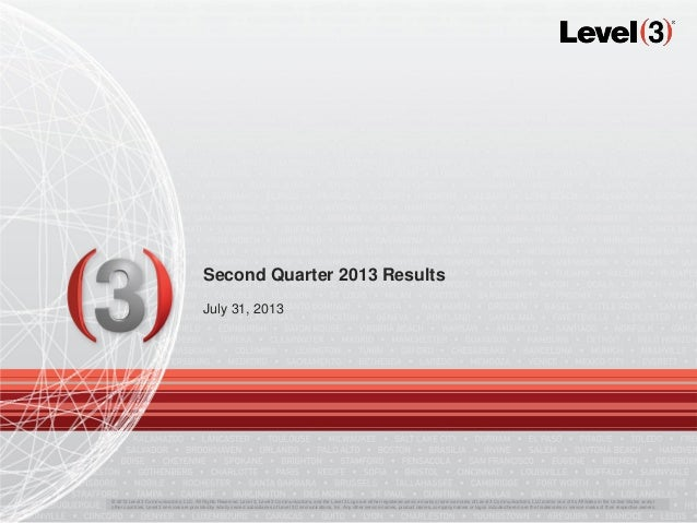 Second Quarter 2013 Results July 31, 2013 © 2013 Level 3 Communications, LLC. All Rights Reserved. Level 3, Level 3 Commun...