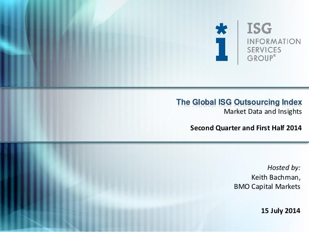 Hosted by: Keith Bachman, BMO Capital Markets 15 July 2014 The Global ISG Outsourcing Index Second Quarter and First Half ...