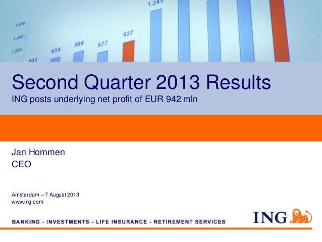 Second Quarter 2013 Results ING posts underlying net profit of EUR 942 mln Jan Hommen CEO Amsterdam – 7 August 2013 www.in...