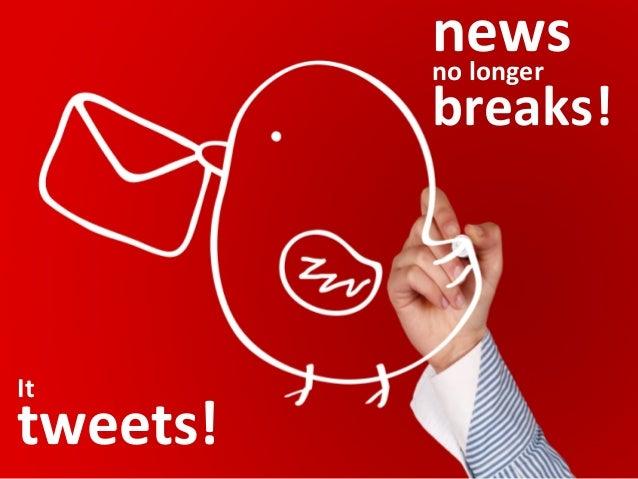 news     no  longer   breaks!   It     tweets!