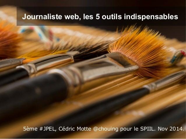 Journaliste web, les 5 outils indispensables  5ème #JPEL, Cédric Motte @chouing pour le SPIIL. Nov 2014.