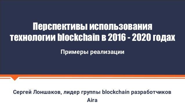 Сергей Лоншаков, лидер группы blockchain разработчиков Aira Перспективы использования технологии blockchain в 2016 - 2020 ...