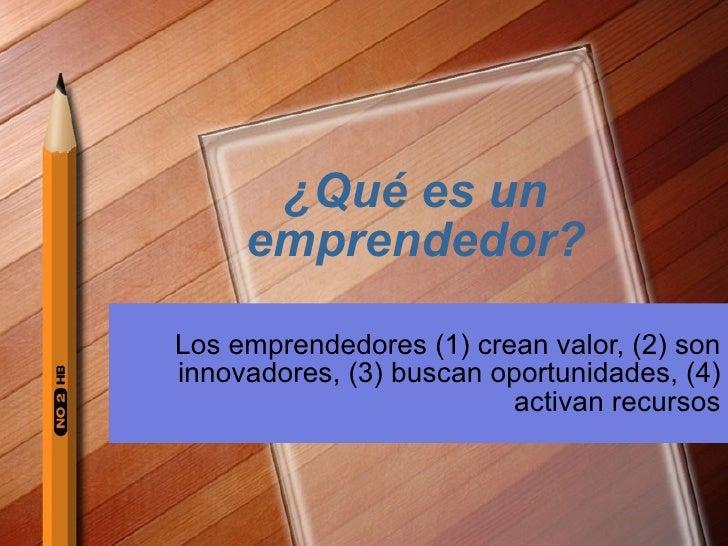 ¿Qu é  es un emprendedor? Los emprendedores (1) crean valor, (2) son innovadores, (3) buscan oportunidades, (4) activan re...