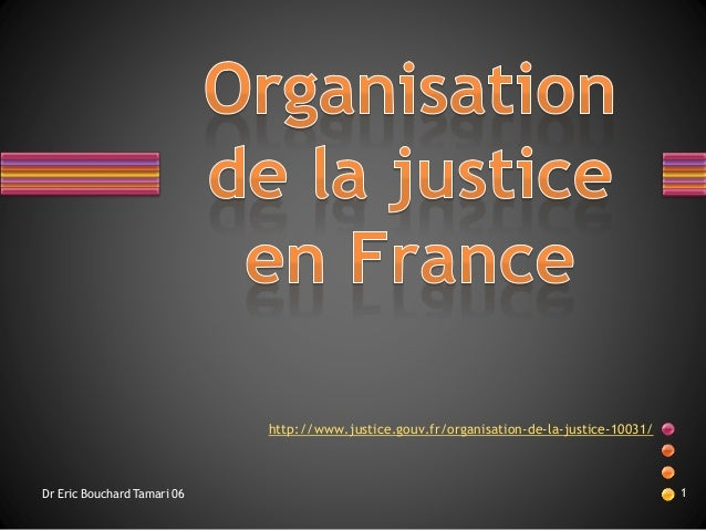 http://www.justice.gouv.fr/organisation-de-la-justice-10031/  Dr Eric Bouchard Tamari 06 1