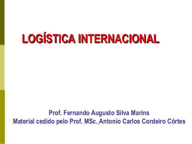 LOGÍSTICA INTERNACIONALLOGÍSTICA INTERNACIONAL Prof. Fernando Augusto Silva Marins Material cedido pelo Prof. MSc. Antonio...