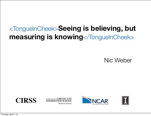 <TongueInCheek>Seeing is believing, but          measuring is knowing</TongueInCheek>                                     ...