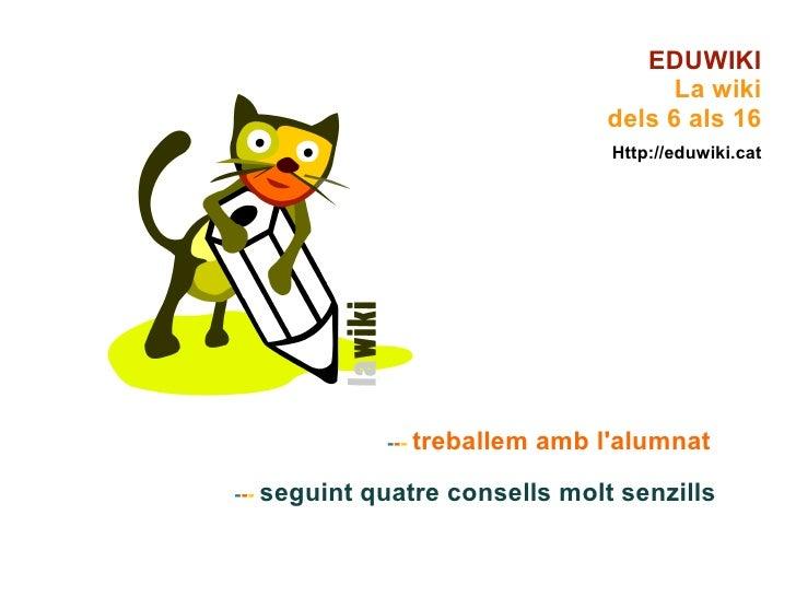 - - -   treballem amb l'alumnat   - - -   seguint quatre consells molt senzills EDUWIKI La wiki dels 6 als 16 Http://eduwi...
