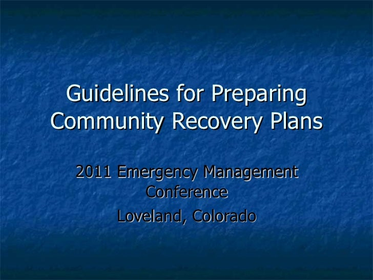 Guidelines for Preparing Community Recovery Plans 2011 Emergency Management Conference Loveland, Colorado