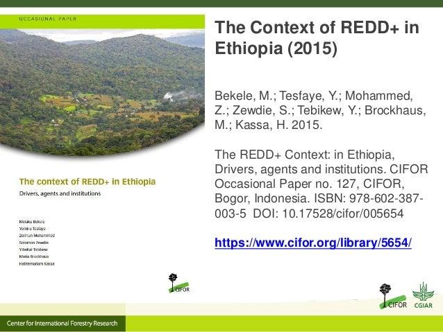 The Context of REDD+ in Ethiopia (2015) Bekele, M.; Tesfaye, Y.; Mohammed, Z.; Zewdie, S.; Tebikew, Y.; Brockhaus, M.; Kas...