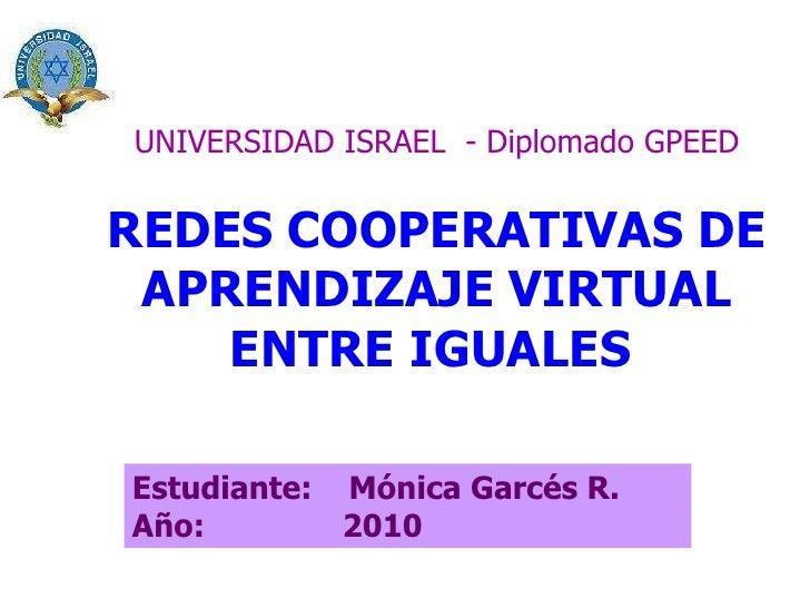 UNIVERSIDAD ISRAEL  - Diplomado GPEED REDES COOPERATIVAS DE APRENDIZAJE VIRTUAL ENTRE IGUALES   Estudiante:  Mónica Garcés...