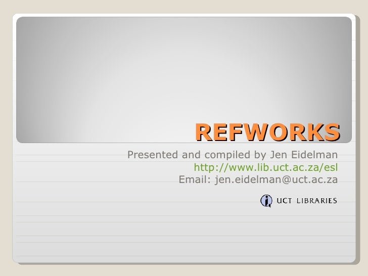 REFWORKS Presented and compiled by Jen Eidelman http://www.lib.uct.ac.za/esl Email: jen.eidelman@uct.ac.za