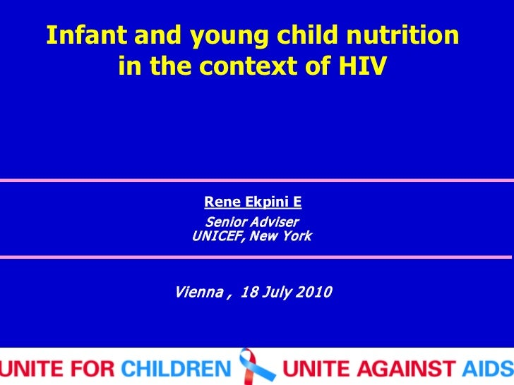 Infant and young child nutrition     in the context of HIV             Rene Ekpini E            Senior Adviser           U...