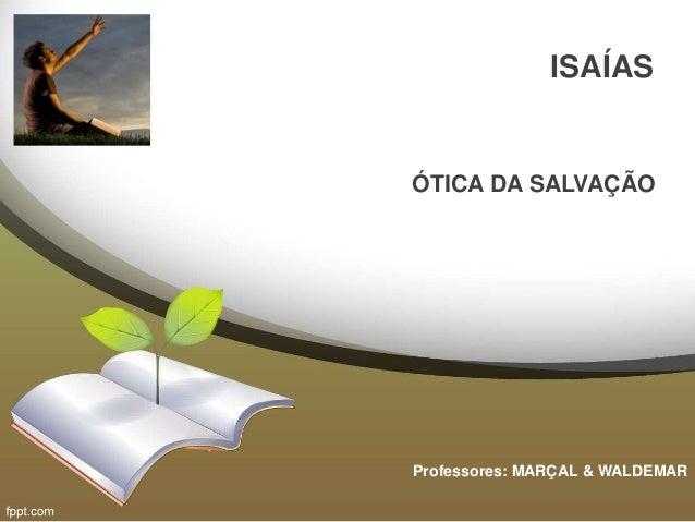 ISAÍAS ÓTICA DA SALVAÇÃO Professores: MARÇAL & WALDEMAR