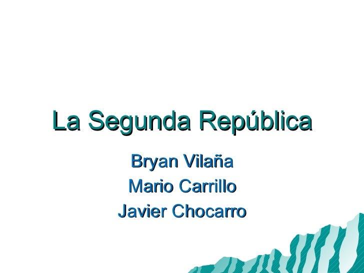 La Segunda República Bryan Vilaña Mario Carrillo Javier Chocarro