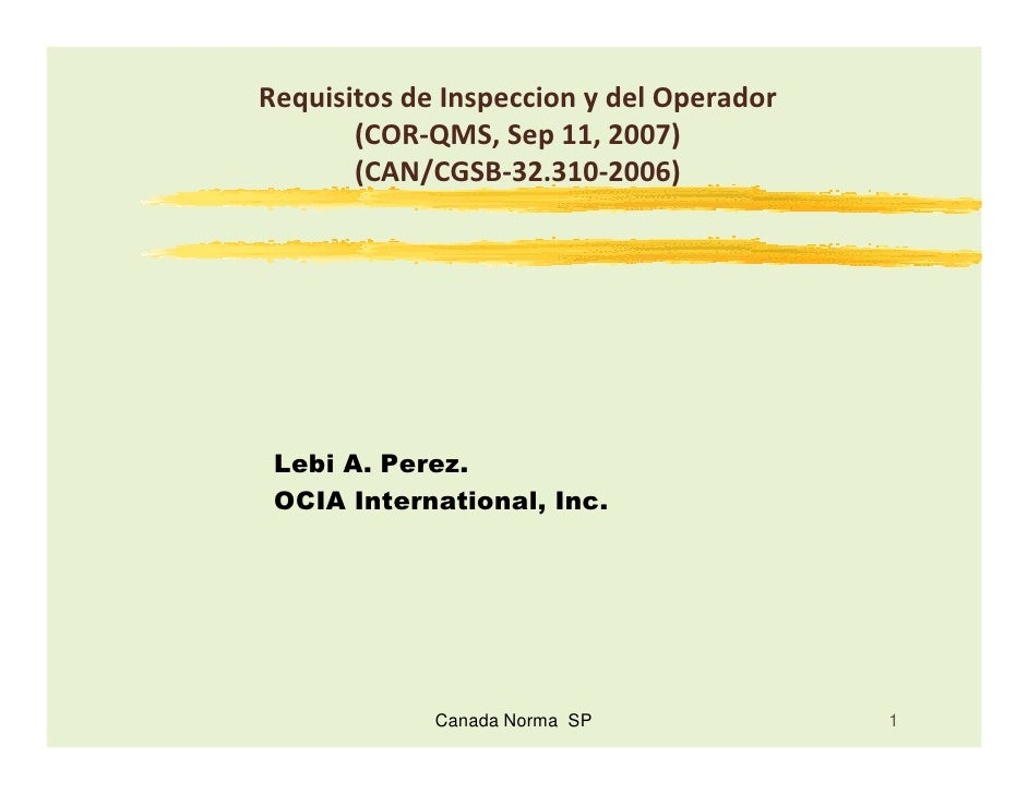 Requisitos de Inspeccion y del Operador       (COR-QMS, Sep 11, 2007)       (CAN/CGSB-32.310-2006) Lebi A. Perez. OCIA Int...