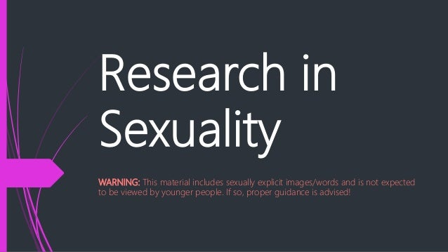 Research in Sexuality WARNING: This material includes sexually explicit images/words and is not expected to be viewed by y...