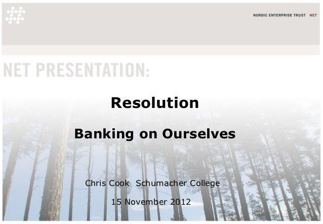ResolutionBanking on Ourselves Chris Cook Schumacher College      15 November 2012