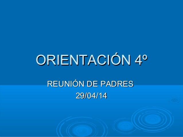 ORIENTACIÓN 4ºORIENTACIÓN 4º REUNIÓN DE PADRESREUNIÓN DE PADRES 29/04/1429/04/14