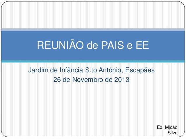 REUNIÃO de PAIS e EE Jardim de Infância S.to António, Escapães 26 de Novembro de 2013  Ed. Mjoão Silva