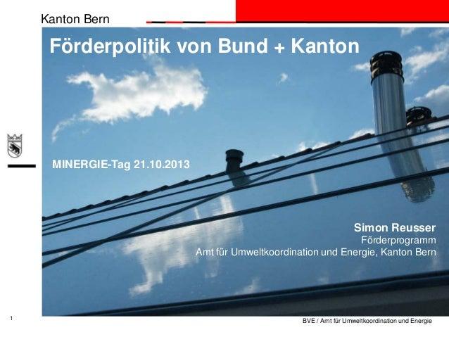 Kanton Bern  Förderpolitik von Bund + Kanton  MINERGIE-Tag 21.10.2013  Simon Reusser Förderprogramm Amt für Umweltkoordina...