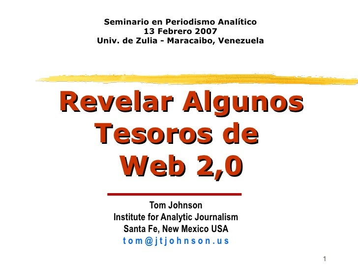 Revelar Algunos Tesoros de  Web 2,0 Tom Johnson Institute for Analytic Journalism Santa Fe, New Mexico USA t o m @ j t j o...